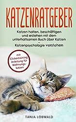 Katzenratgeber: Katzen halten, beschäftigen und erziehen mit dem unterhaltsamen Buch über Katzen - Katzenpsychologie verstehen (mit Clickertraining Anleitung für Wohnungskatzen)