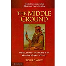 [ THE MIDDLE GROUND: INDIANS, EMPIRES, AND REPUBLICS IN THE GREAT LAKES REGION, 1650 1815 (ANNIVERSARY) (STUDIES IN NORTH AMERICAN INDIAN HISTORY) ] BY White, Richard ( Author ) Nov - 2010 [ Paperback ]