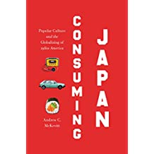 Consuming Japan: Popular Culture and the Globalizing of 1980s America