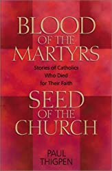 Blood of the Martyrs, Seed of the Church: Stories of Catholics Who Died for Their Faith by Paul Thigpen (2001-04-02)