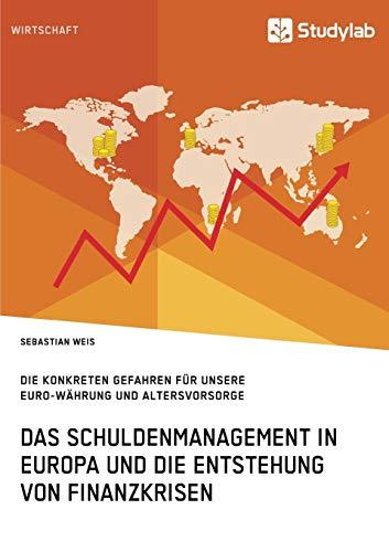 Das Schuldenmanagement in Europa und die Entstehung von Finanzkrisen. Die konkreten Gefahren für unsere Euro-Währung und Altersvorsorge