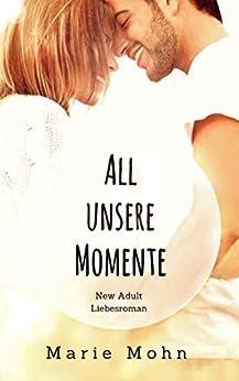 All unsere Momente: New Adult Liebesroman (Alle Momente 1) von [Mohn, Marie]