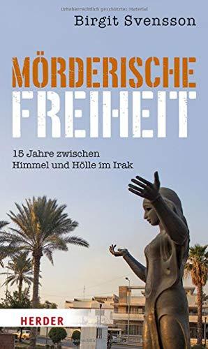 Mörderische Freiheit: 15 Jahre zwischen Himmel und Hölle im Irak