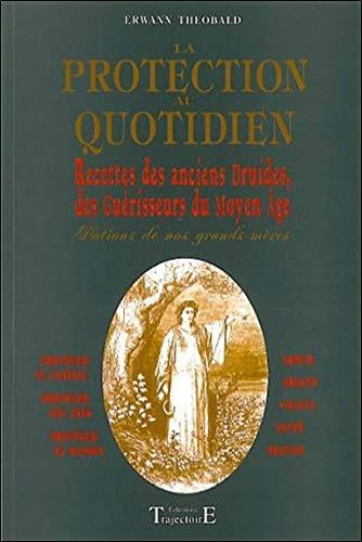 La protection au quotidien : Recettes des anciens druides, des guérisseurs du Moyen Age par Erwann Théobald