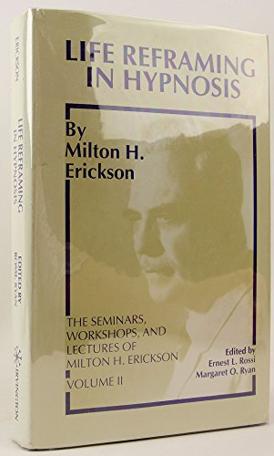 Life Reframing in Hypnosis (SEMINARS, WORKSHOPS, AND LECTURES OF MILTON H. ERICKSON, VOL 2)