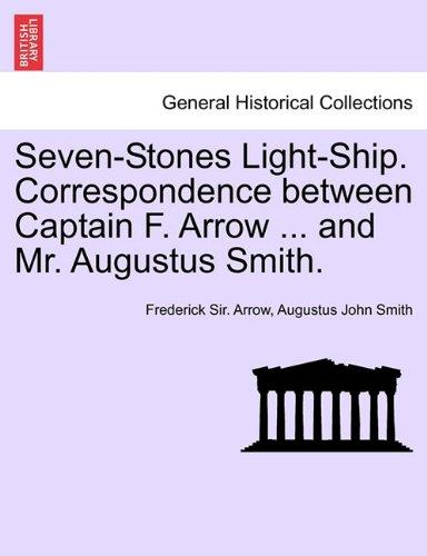 Seven-Stones Light-Ship. Correspondence between Captain F. Arrow ... and Mr. Augustus Smith.