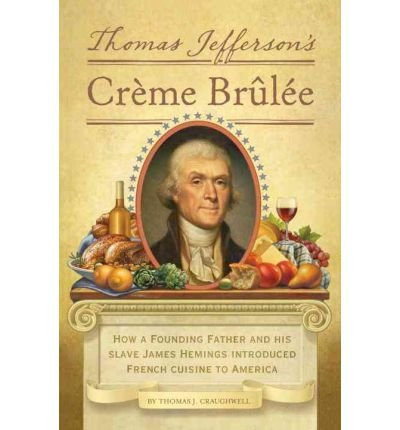 [(Thomas Jefferson's Creme Brulee: How a Founding Father and His Slave James Hemings Introduced French Cuisine to America)] [ By (author) Thomas J. Craughwell ] [September, 2012]