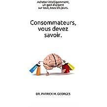 Consommateurs, vous devez savoir.: Acheter intelligemment, un gain d'argent sur tout, tous les jours. (French Edition)