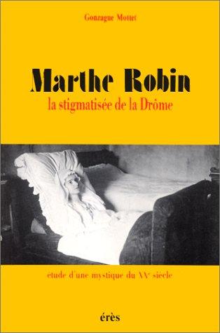 MARTHE ROBIN LA STIGMATISEE DE LA DROME. Etude d'une mystique du XXème siècle