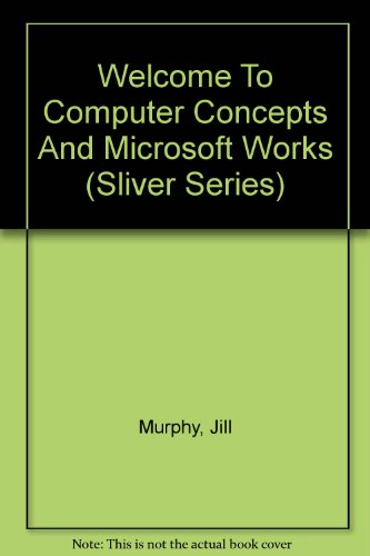 Welcome To Computer Concepts And Microsoft Works (Sliver series) por Jill Murphy