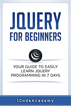 jQuery For Beginners: Your Guide To Easily Learn jQuery Programming in 7 days by [Academy, iCode]
