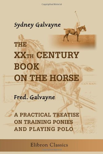 The XXth Century Book on the Horse: Also, a Practical Treatise on Training Ponies and Playing Polo, by Fred. Galvayne por Sydney Galvayne