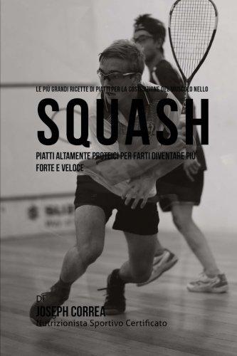 Le piu Grandi Ricette di Piatti per la Costruzione del Muscolo nello Squash: Piatti altamente Proteici per farti diventare piu Forte e Veloce