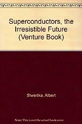 Superconductors, the Irresistible Future (Venture Book)