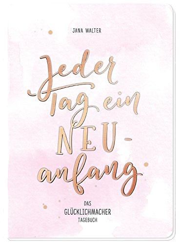 Jeder Tag ein Neuanfang: Das Glücklichmacher-Tagebuch