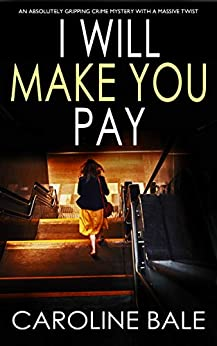 I WILL MAKE YOU PAY an absolutely gripping crime mystery with a massive twist by [BALE, CAROLINE]