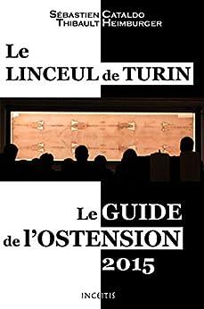 Le Linceul de Turin: Le guide de l'ostension 2015 (French Edition) by [Cataldo, Sébastien, Heimburger, Thibault]