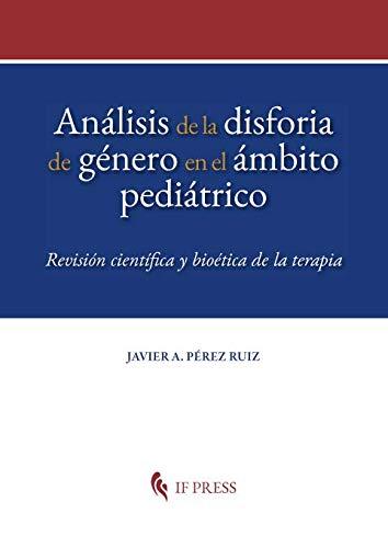 Análisis de la disforia de género en el ámbito pediátrico. Revisión científica y bioética de la terapia (Dissertatio Series) por Javier A. Pérez Ruiz