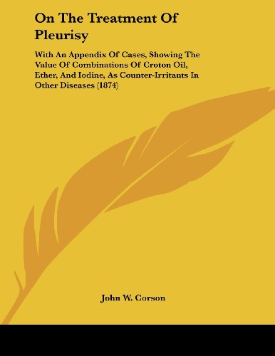 On the Treatment of Pleurisy: With an Appendix of Cases, Showing the Value of Combinations of Croton Oil, Ether, and Iodine, as Counter-Irritants in