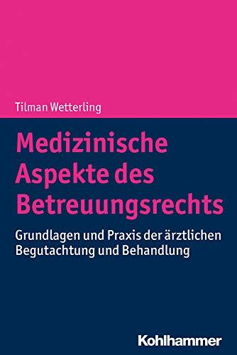 Medizinische Aspekte des Betreuungsrechts: Grundlagen und Praxis der ärztlichen Begutachtung und Behandlung