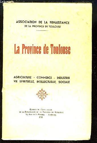 LA PROVINCE DE TOULOUSE. AGRICULTURE - COMMERCE - INDUSTRIE - VIE SPIRITUELLE, INTELLECTUELLE, SOCIALE. par ASSOCIATION DE LA RENAISSANCE DE LA PROVINCE DE TOULOUSE