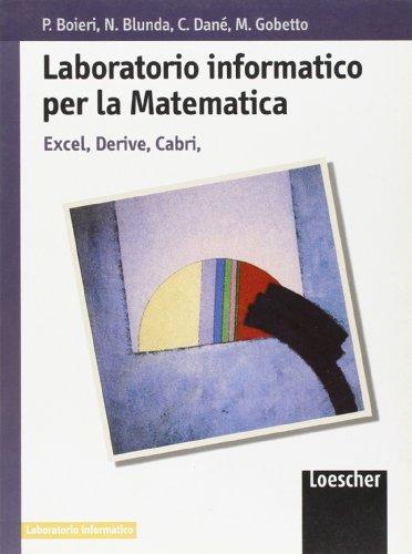 Laboratorio informatico per la matematica. Excel, Derive, Cabri. Per le Scuole superiori