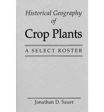 [(Historical Geography of Crop Plants: A Select Roster )] [Author: Jonathan D. Sauer] [Jun-1993]