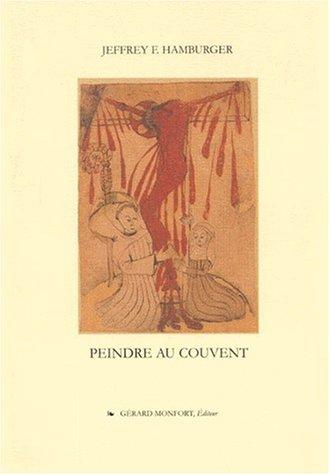 Peindre au couvent. La culture visuelle d'un couvent médiéval par Jeffrey-F Hamburger