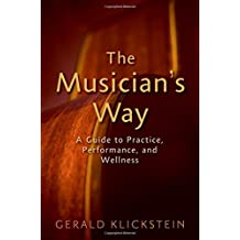 The Musician's Way: A Guide to Practice, Performance, and Wellness by Gerald Klickstein (2009-11-05)