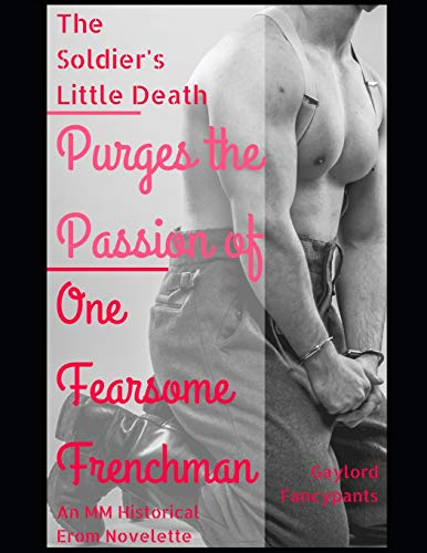 The Soldier\'s Little Death Purges the Passion of One Fearsome Frenchman: An MM Historical Erom Novelette (20th Century Men Span the Decades of Splendidry Festooned With Garlands of Love, Band 3)