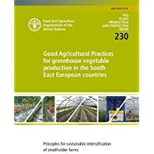 Good Agricultural Practices for Greenhouse Vegetable Production in the South East European Countries: Principles for Sustainable Intensification of Sm (FAO Plant Production and Protection Papers)