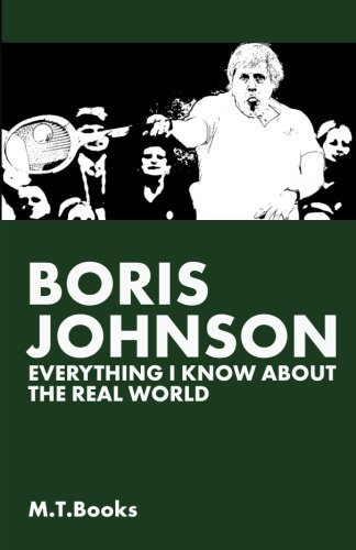 Boris Johnson: Everything I Know About The Real World by M.T. Books (2014-02-05)