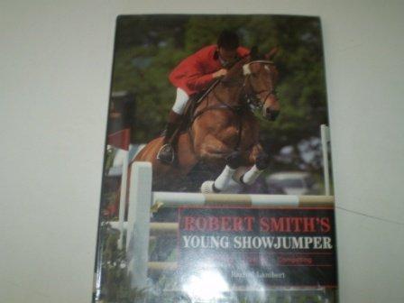Robert Smith's Young Showjumper: Buying, Breaking, Training, Competing por Rachel Lambert