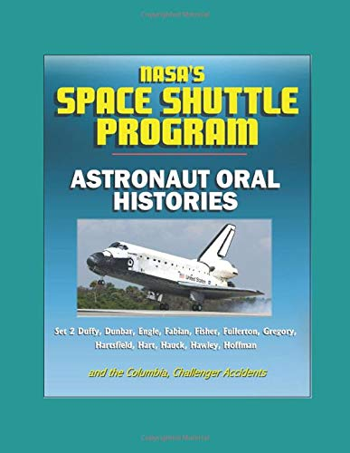NASA's Space Shuttle Program: Astronaut Oral Histories (Set 2) Duffy, Dunbar, Engle, Fabian, Fisher, Fullerton, Gregory, Hartsfield, Hart, Hauck, Hawley, Hoffman and the Columbia, Challenger Accidents