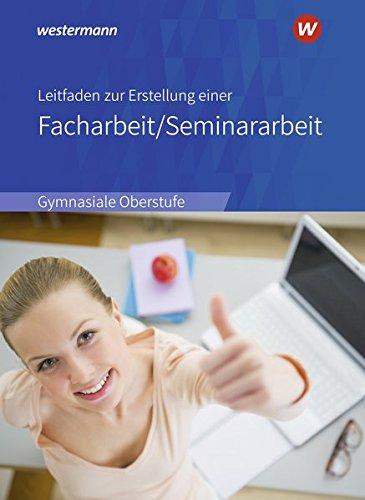 Leitfaden zur Erstellung einer Facharbeit / Seminararbeit: Ausgabe 2018