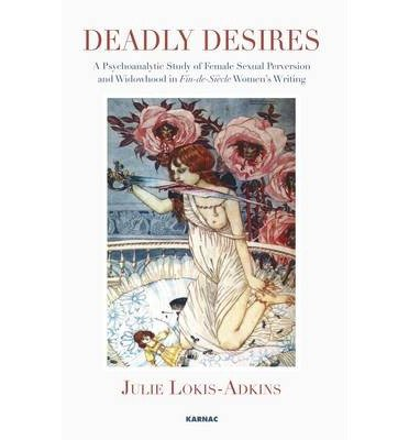 [(Deadly Desires: A Psychoanalytic Study of Female Sexual Perversion and Widowhood in Fin-de-siecle Women's Writing)] [Author: Julie Lokis-Adkins] published on (July, 2013)