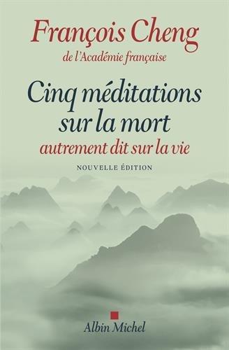 Cinq méditations sur la mort: autrement dit sur la vie par François Cheng