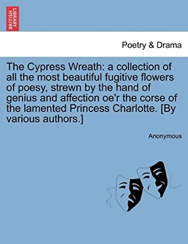 The Cypress Wreath: a collection of all the most beautiful fugitive flowers of poesy, strewn by the hand of genius and affection oe'r the corse of the ... Princess Charlotte. [By various authors.]
