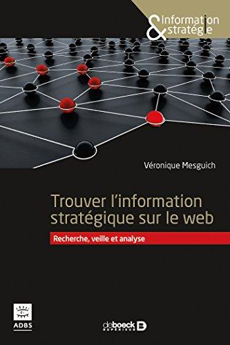 Rechercher l'information stratégique sur le web : Sourcing, veille et analyse à l'heure de la révolution numérique par Véronique Mesguich