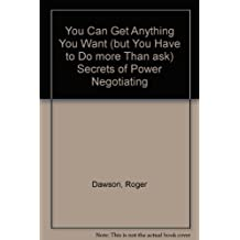 You Can Get Anything You Want (but You Have to Do more Than ask) Secrets of Power Negotiating