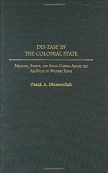 Dis-ease in the Colonial State: Medicine, Society, and Social Change Among the AbaNyole of Western Kenya: Medicine, Society and Social Change Among the ... Kenya (Contributions in Medical Studies) by [Olumwullah, Osaak]