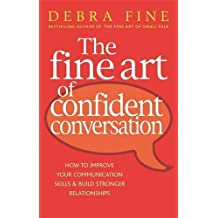 The Fine Art Of Confident Conversation: How to improve your communication skills and build stronger relationships by Debra Fine (2009-04-02)