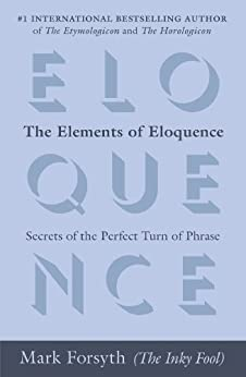The Elements of Eloquence: Secrets of the Perfect Turn of Phrase von [Forsyth, Mark]