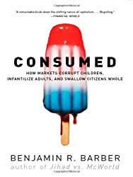 Consumed: How Markets Corrupt Children, Infantilize Adults and Swallow Citizens Whole