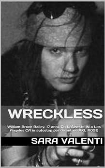 WRECKLESS: W.Bruce Bailey, 17anni. Da Lafayette, Indiana, a L.A., California. Per diventare W.AXL ROSE (ROCKBOOKS) (Italian Edition) by [valenti, sara]