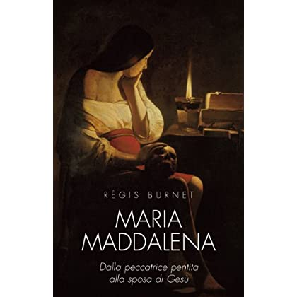 Maria Maddalena. Dalla Peccatrice Pentita Alla Sposa Di Gesù