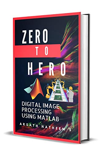 Digital Image Processing using MATLAB: ZERO to HERO Practical Approach with  Source Code (Handbook of Digital Image Processing using MATLAB 1)
