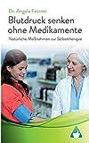 Blutdruck senken ohne Medikamente: Natürliche Maßnahmen zur Selbsttherapie - Angela Fetzner