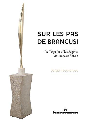 Sur les pas de Brancusi : De Tîrgu Jiu à Philadelphie, via l'impasse Ronsin par Serge Fauchereau