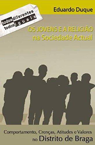 Os Jovens e a Religião na Sociedade Actual. Comportamentos, Crenças, Atitudes e Valores no Distrito de Braga (Portuguese Edition) por Eduardo Duque